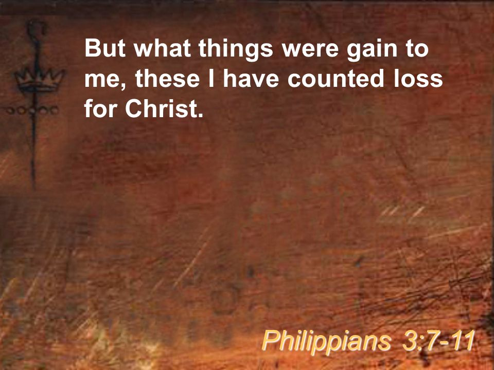 But what things were gain to me, these I have counted loss for Christ. Philippians 3:7-11