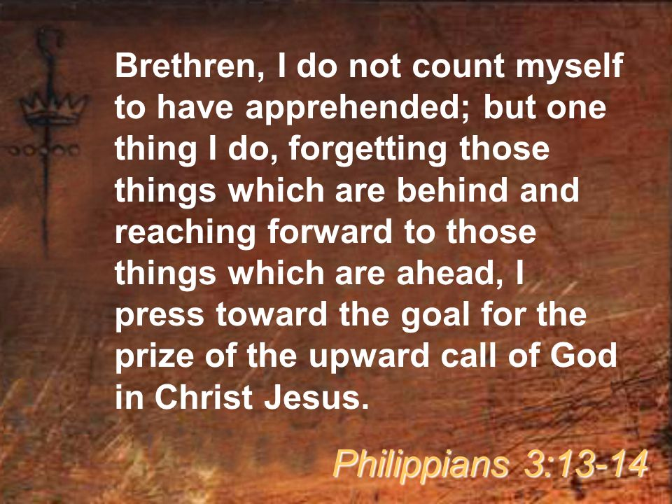 Brethren, I do not count myself to have apprehended; but one thing I do, forgetting those things which are behind and reaching forward to those things which are ahead, I press toward the goal for the prize of the upward call of God in Christ Jesus.