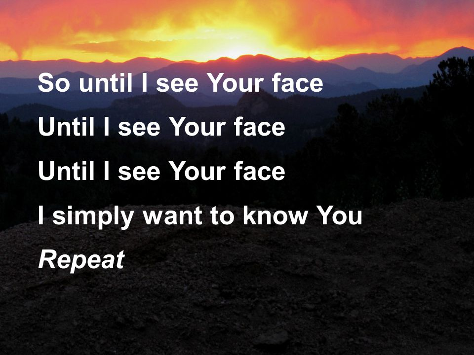 So until I see Your face Until I see Your face I simply want to know You Repeat