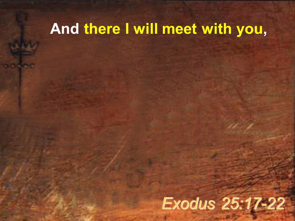 And there I will meet with you, and I will speak with you from above the mercy seat Exodus 25:17-22