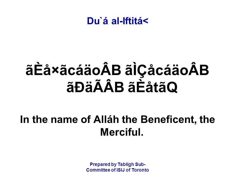 Prepared by Tablígh Sub- Committee of ISIJ of Toronto Du`á al-Iftitá< ãÈå×ãcáäoÂB ãÌÇåcáäoÂB ãÐäÃÂB ãÈåtãQ In the name of Alláh the Beneficent, the Merciful.