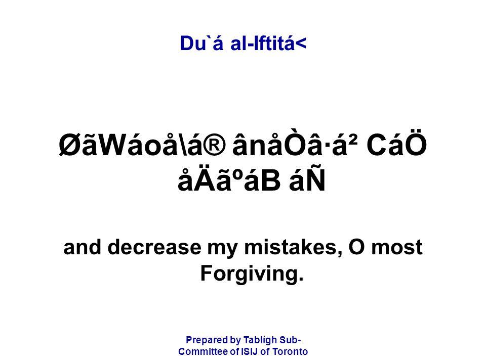 Prepared by Tablígh Sub- Committee of ISIJ of Toronto Du`á al-Iftitá< ØãWáoå\á® ânåÒâ·á² CáÖ åÄãºáB áÑ and decrease my mistakes, O most Forgiving.