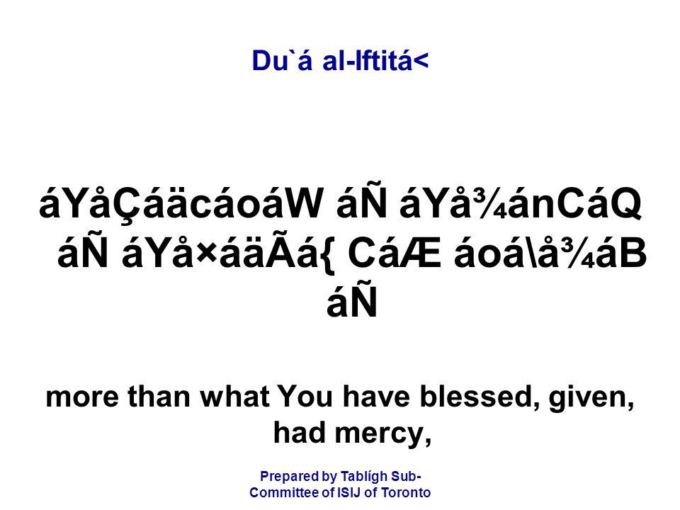 Prepared by Tablígh Sub- Committee of ISIJ of Toronto Du`á al-Iftitá< áYåÇáäcáoáW áÑ áYå¾ánCáQ áÑ áYå×áäÃá{ CáÆ áoá\å¾áB áÑ more than what You have blessed, given, had mercy,