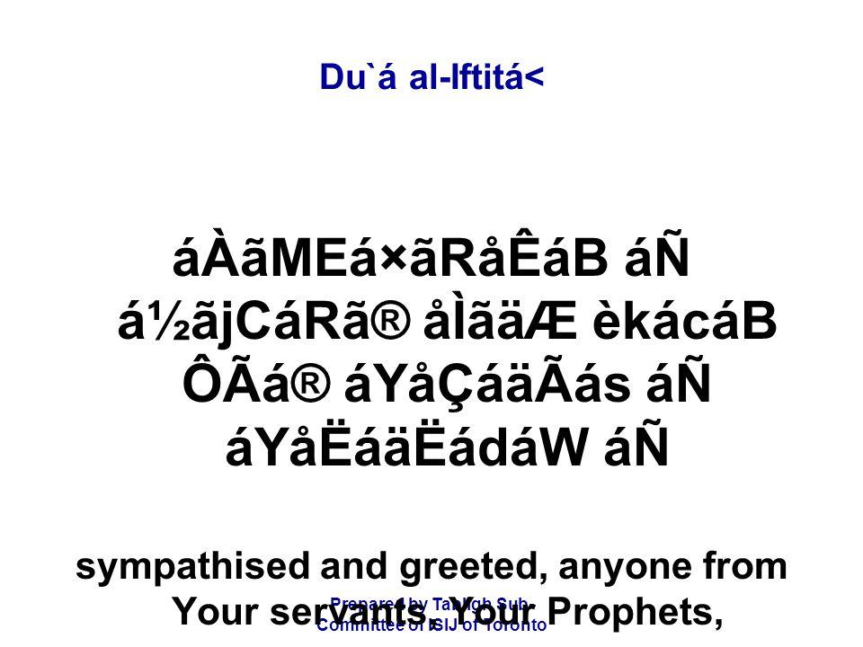 Prepared by Tablígh Sub- Committee of ISIJ of Toronto Du`á al-Iftitá< áÀãMEá×ãRåÊáB áÑ á½ãjCáRã® åÌãäÆ èkácáB ÔÃá® áYåÇáäÃás áÑ áYåËáäËádáW áÑ sympathised and greeted, anyone from Your servants, Your Prophets,