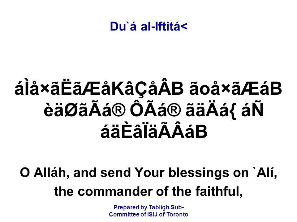 Prepared by Tablígh Sub- Committee of ISIJ of Toronto Du`á al-Iftitá< áÌå×ãËãÆåKâÇåÂB ãoå×ãÆáB èäØãÃá® ÔÃá® ãäÄá{ áÑ áäÈâÏäÃÂáB O Alláh, and send Your blessings on `Alí, the commander of the faithful,