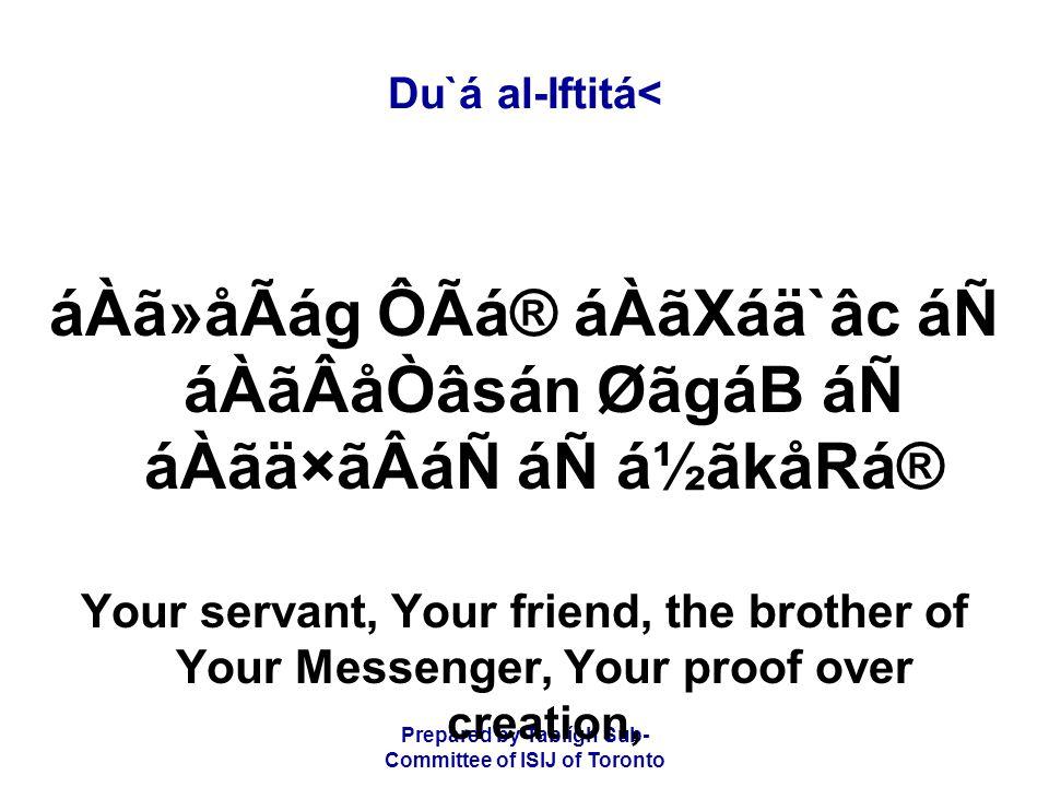 Prepared by Tablígh Sub- Committee of ISIJ of Toronto Du`á al-Iftitá< áÀã»åÃág ÔÃá® áÀãXáä`âc áÑ áÀãÂåÒâsán ØãgáB áÑ áÀãä×ãÂáÑ áÑ á½ãkåRá® Your servant, Your friend, the brother of Your Messenger, Your proof over creation,