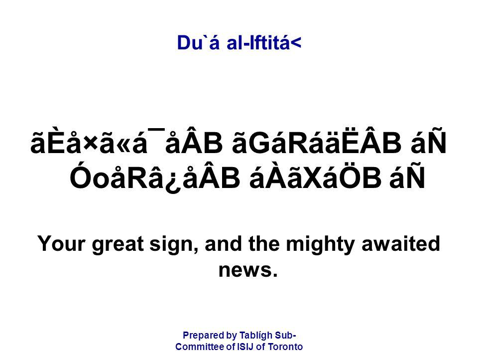 Prepared by Tablígh Sub- Committee of ISIJ of Toronto Du`á al-Iftitá< ãÈå×ã«á¯åÂB ãGáRáäËÂB áÑ ÓoåRâ¿åÂB áÀãXáÖB áÑ Your great sign, and the mighty awaited news.