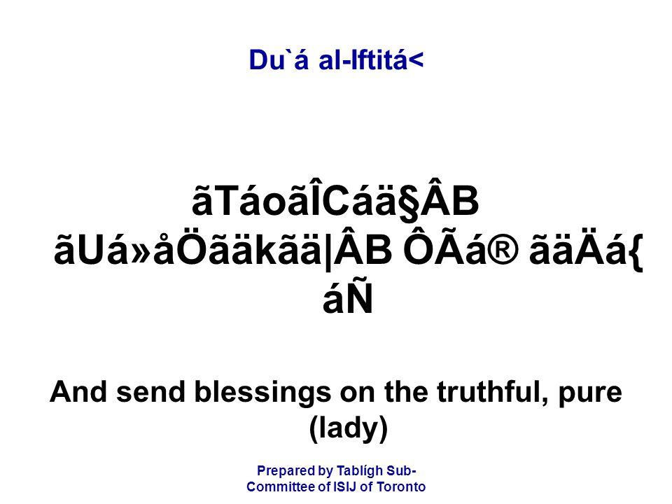Prepared by Tablígh Sub- Committee of ISIJ of Toronto Du`á al-Iftitá< ãTáoãÎCáä§ÂB ãUá»åÖãäkãä|ÂB ÔÃá® ãäÄá{ áÑ And send blessings on the truthful, pure (lady)