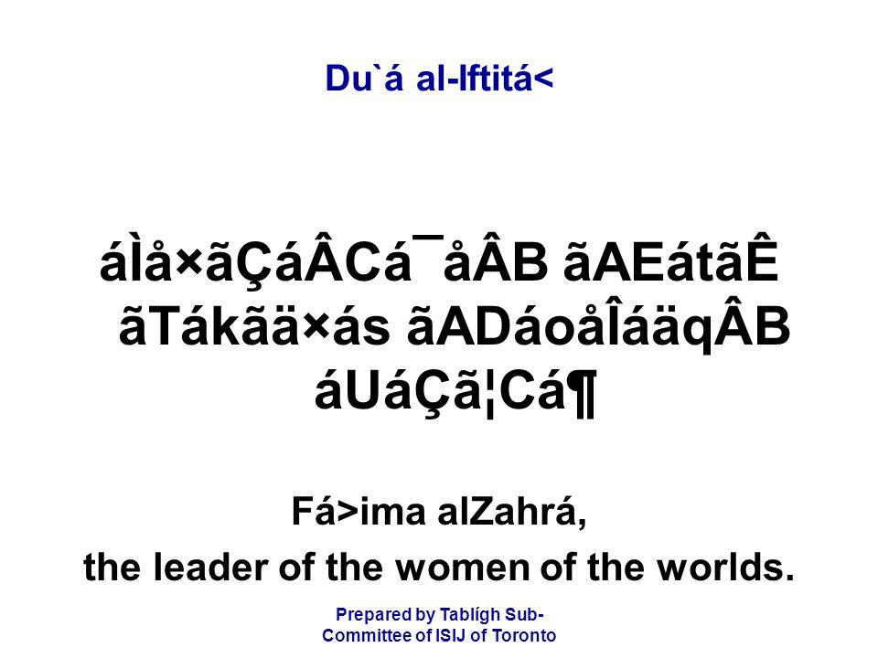 Prepared by Tablígh Sub- Committee of ISIJ of Toronto Du`á al-Iftitá< áÌå×ãÇáÂCá¯åÂB ãAEátãÊ ãTákãä×ás ãADáoåÎáäqÂB áUáÇã¦CᶠFá>ima alZahrá, the leader of the women of the worlds.