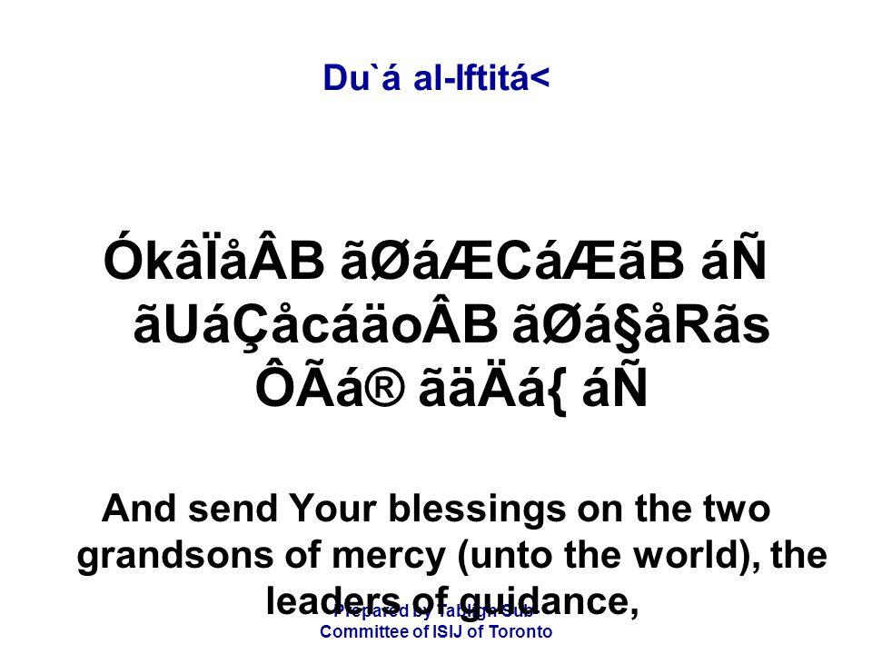 Prepared by Tablígh Sub- Committee of ISIJ of Toronto Du`á al-Iftitá< ÓkâÏåÂB ãØáÆCáÆãB áÑ ãUáÇåcáäoÂB ãØá§åRãs ÔÃá® ãäÄá{ áÑ And send Your blessings on the two grandsons of mercy (unto the world), the leaders of guidance,
