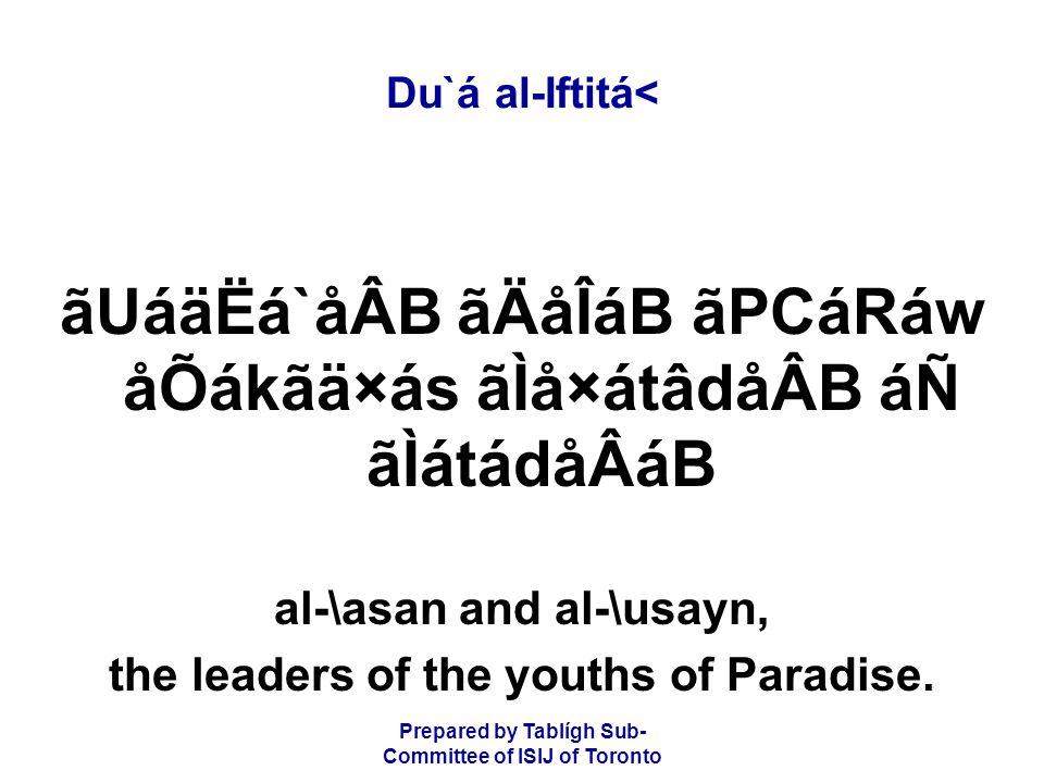Prepared by Tablígh Sub- Committee of ISIJ of Toronto Du`á al-Iftitá< ãUáäËá`åÂB ãÄåÎáB ãPCáRáw åÕákãä×ás ãÌå×átâdåÂB áÑ ãÌátádåÂáB al-\asan and al-\usayn, the leaders of the youths of Paradise.