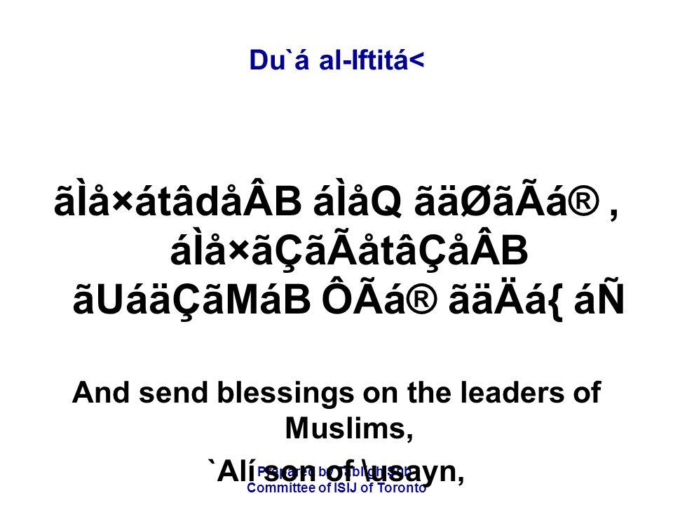 Prepared by Tablígh Sub- Committee of ISIJ of Toronto Du`á al-Iftitá< ãÌå×átâdåÂB áÌåQ ãäØãÃá®, áÌå×ãÇãÃåtâÇåÂB ãUáäÇãMáB ÔÃá® ãäÄá{ áÑ And send blessings on the leaders of Muslims, `Alí son of \usayn,