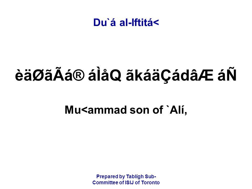 Prepared by Tablígh Sub- Committee of ISIJ of Toronto Du`á al-Iftitá< èäØãÃá® áÌåQ ãkáäÇádâÆ áÑ Mu<ammad son of `Alí,
