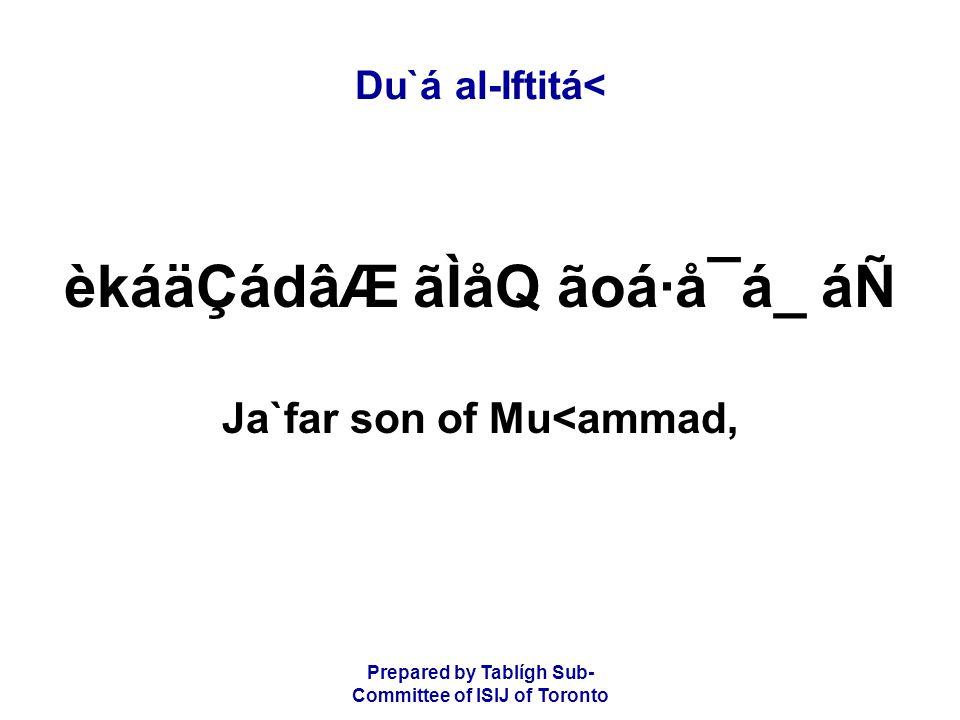 Prepared by Tablígh Sub- Committee of ISIJ of Toronto Du`á al-Iftitá< èkáäÇádâÆ ãÌåQ ãoá·å¯á_ áÑ Ja`far son of Mu<ammad,