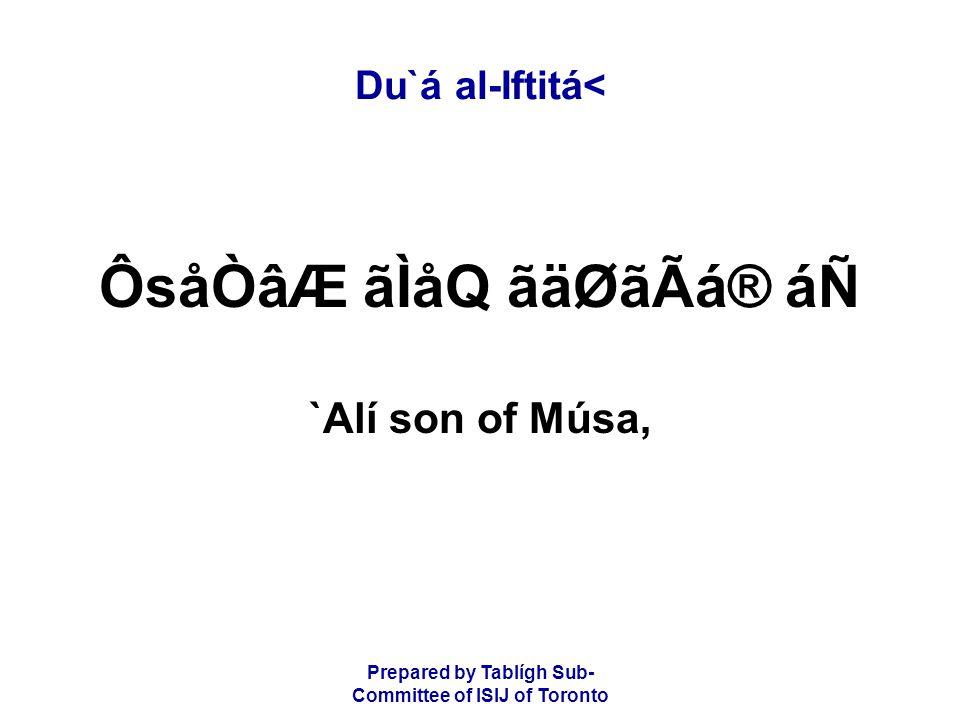Prepared by Tablígh Sub- Committee of ISIJ of Toronto Du`á al-Iftitá< ÔsåÒâÆ ãÌåQ ãäØãÃá® áÑ `Alí son of Músa,