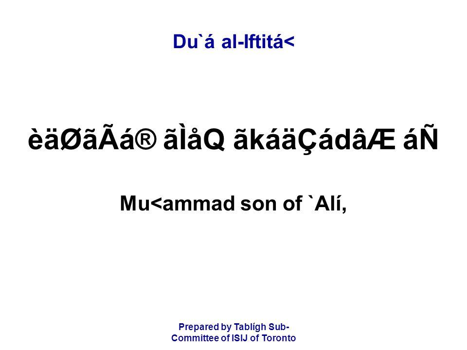 Prepared by Tablígh Sub- Committee of ISIJ of Toronto Du`á al-Iftitá< èäØãÃá® ãÌåQ ãkáäÇádâÆ áÑ Mu<ammad son of `Alí,