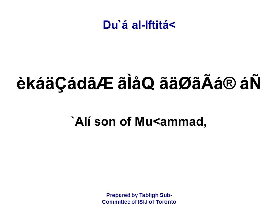 Prepared by Tablígh Sub- Committee of ISIJ of Toronto Du`á al-Iftitá< èkáäÇádâÆ ãÌåQ ãäØãÃá® áÑ `Alí son of Mu<ammad,