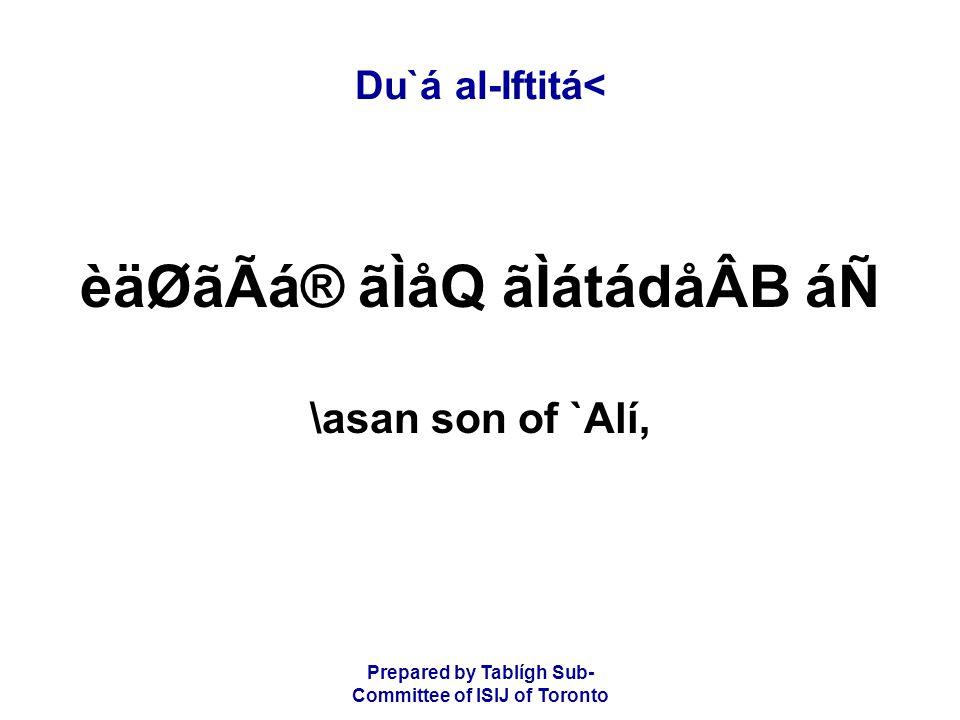 Prepared by Tablígh Sub- Committee of ISIJ of Toronto Du`á al-Iftitá< èäØãÃá® ãÌåQ ãÌátádåÂB áÑ \asan son of `Alí,
