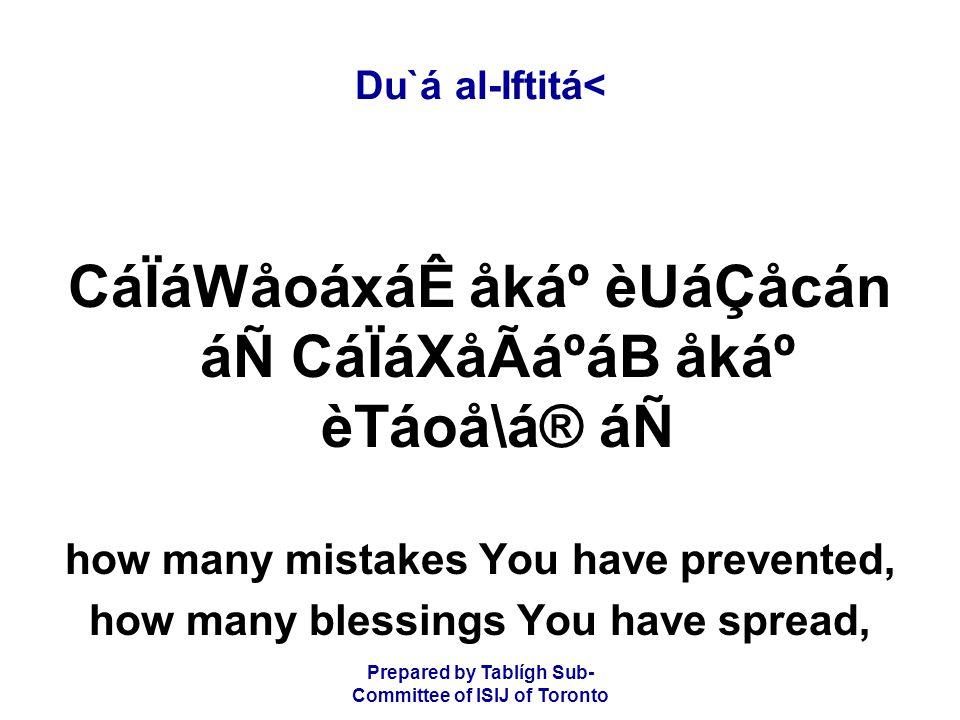 Prepared by Tablígh Sub- Committee of ISIJ of Toronto Du`á al-Iftitá< CáÏáWåoáxáÊ åkẠèUáÇåcán áÑ CáÏáXåÃáºáB åkẠèTáoå\á® áÑ how many mistakes You have prevented, how many blessings You have spread,
