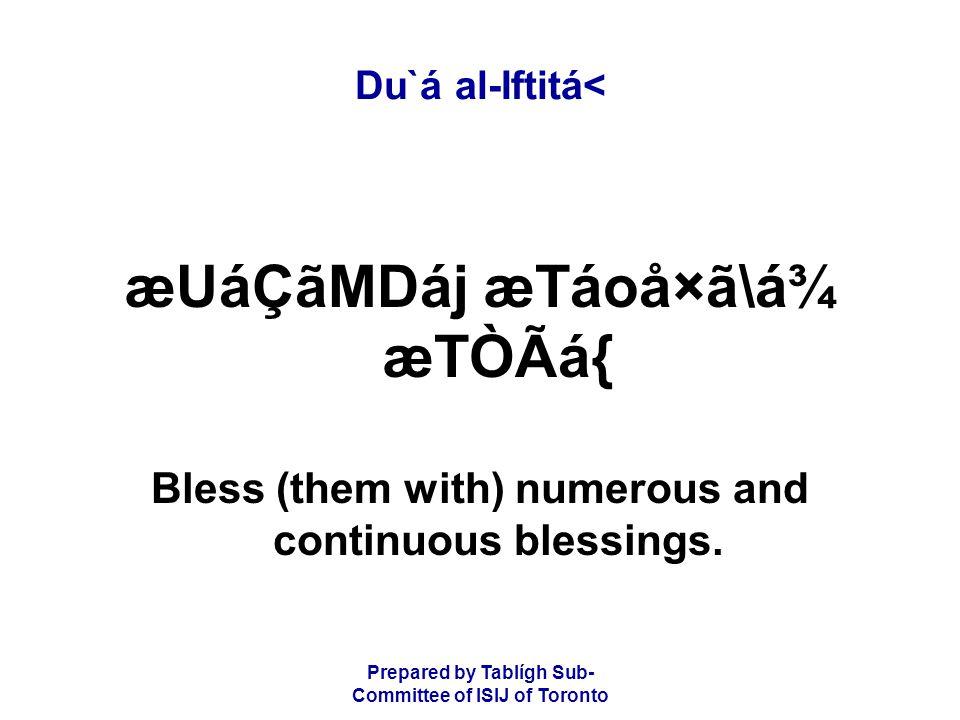 Prepared by Tablígh Sub- Committee of ISIJ of Toronto Du`á al-Iftitá< æUáÇãMDáj æTáoå×ã\á¾ æTÒÃá{ Bless (them with) numerous and continuous blessings.