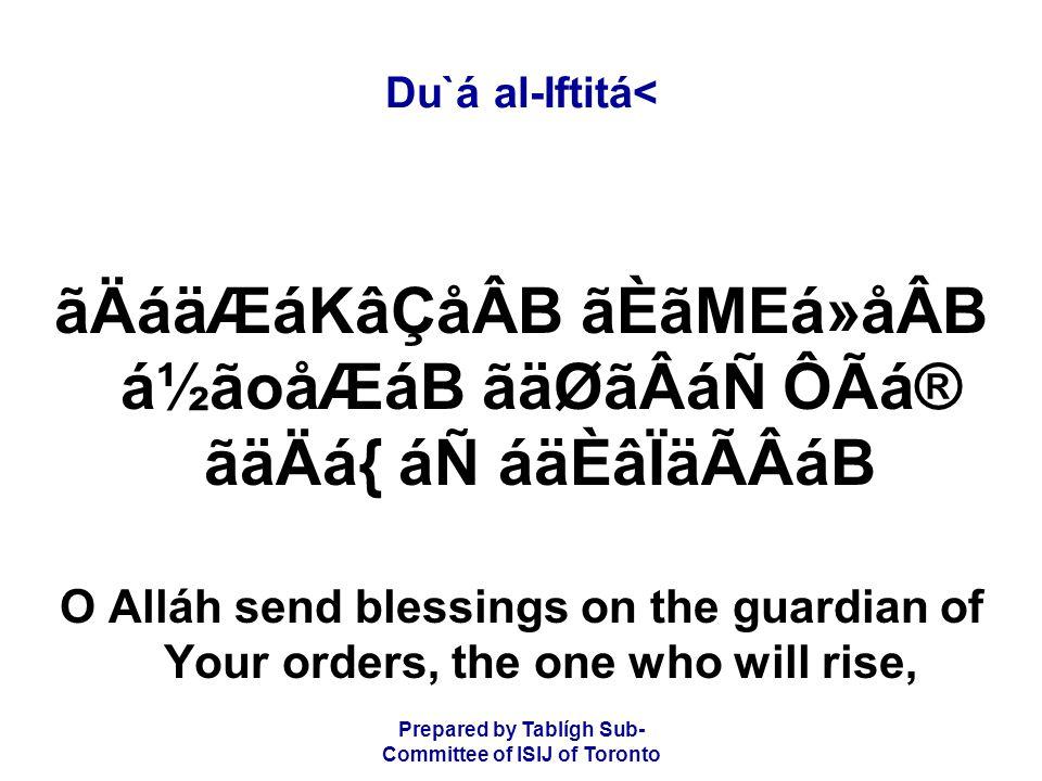 Prepared by Tablígh Sub- Committee of ISIJ of Toronto Du`á al-Iftitá< ãÄáäÆáKâÇåÂB ãÈãMEá»åÂB á½ãoåÆáB ãäØãÂáÑ ÔÃá® ãäÄá{ áÑ áäÈâÏäÃÂáB O Alláh send blessings on the guardian of Your orders, the one who will rise,