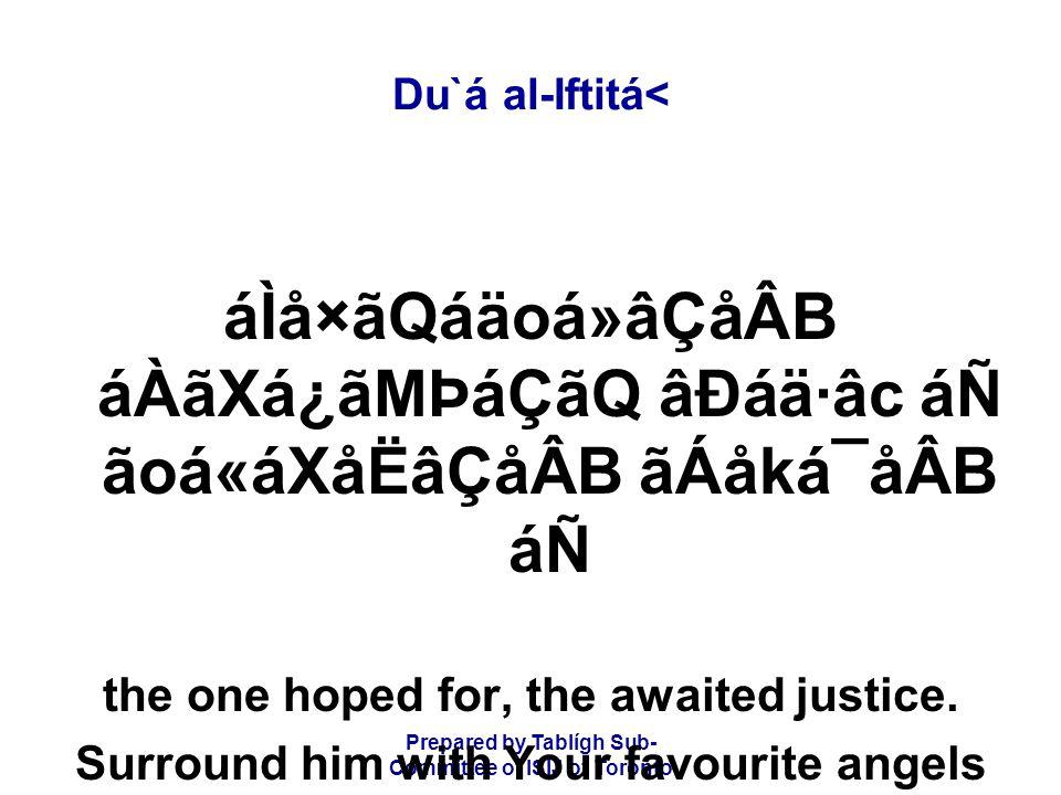 Prepared by Tablígh Sub- Committee of ISIJ of Toronto Du`á al-Iftitá< áÌå×ãQáäoá»âÇåÂB áÀãXá¿ãMÞáÇãQ âÐáä·âc áÑ ãoá«áXåËâÇåÂB ãÁåká¯åÂB áÑ the one hoped for, the awaited justice.