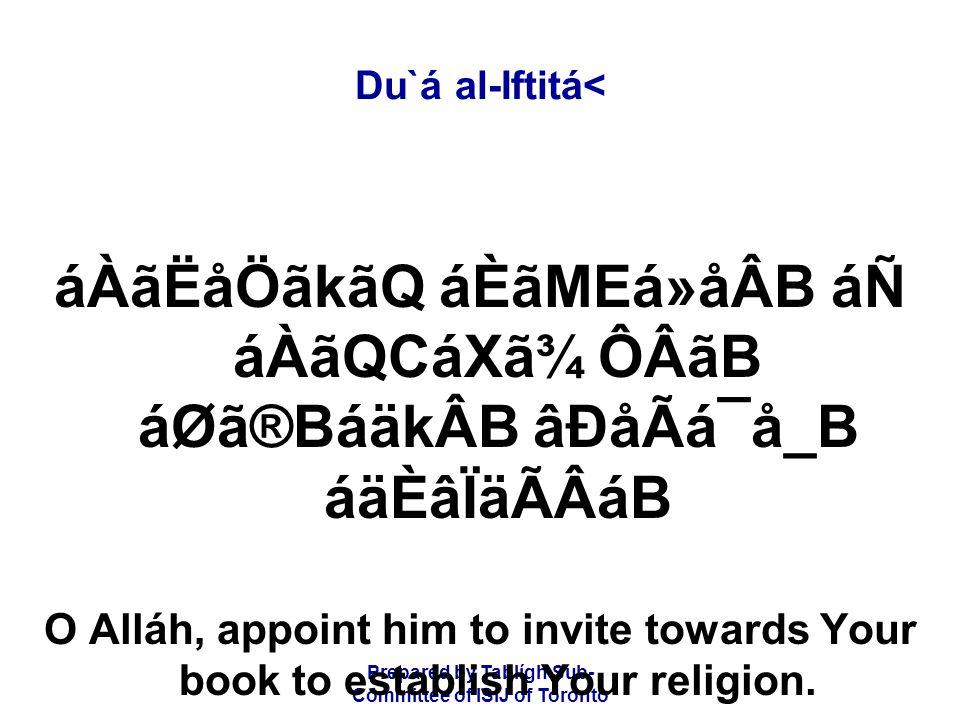 Prepared by Tablígh Sub- Committee of ISIJ of Toronto Du`á al-Iftitá< áÀãËåÖãkãQ áÈãMEá»åÂB áÑ áÀãQCáXã¾ ÔÂãB áØã®BáäkÂB âÐåÃá¯å_B áäÈâÏäÃÂáB O Alláh, appoint him to invite towards Your book to establish Your religion.
