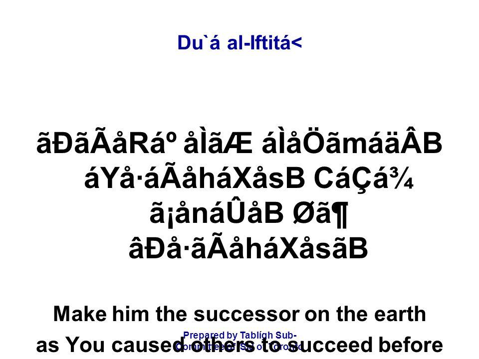 Prepared by Tablígh Sub- Committee of ISIJ of Toronto Du`á al-Iftitá< ãÐãÃåRẠåÌãÆ áÌåÖãmáäÂB áYå·áÃåháXåsB CáÇá¾ ã¡ånáÛåB Ø㶠âÐå·ãÃåháXåsãB Make him the successor on the earth as You caused others to succeed before him.
