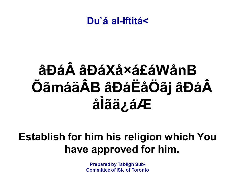 Prepared by Tablígh Sub- Committee of ISIJ of Toronto Du`á al-Iftitá< âÐáâÐáXå×á£áWånB ÕãmáäÂB âÐáËåÖãj âÐáåÌãä¿áÆ Establish for him his religion which You have approved for him.
