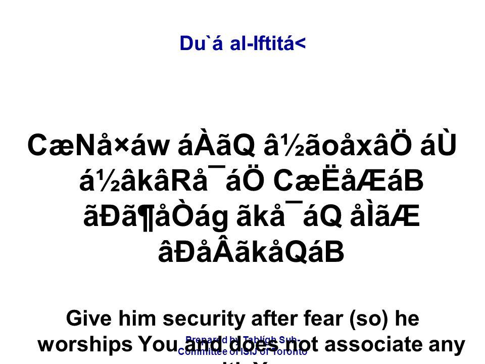 Prepared by Tablígh Sub- Committee of ISIJ of Toronto Du`á al-Iftitá< CæNå×áw áÀãQ â½ãoåxâÖ áÙ á½âkâRå¯áÖ CæËåÆáB ãÐã¶åÒág ãkå¯áQ åÌãÆ âÐåÂãkåQáB Give him security after fear (so) he worships You and does not associate any with You.