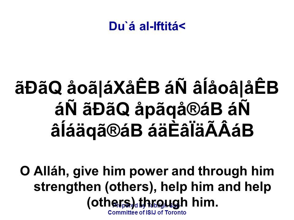 Prepared by Tablígh Sub- Committee of ISIJ of Toronto Du`á al-Iftitá< ãÐãQ åoã|áXåÊB áÑ âÍåoâ|åÊB áÑ ãÐãQ åpãqå®áB áÑ âÍáäqã®áB áäÈâÏäÃÂáB O Alláh, give him power and through him strengthen (others), help him and help (others) through him.
