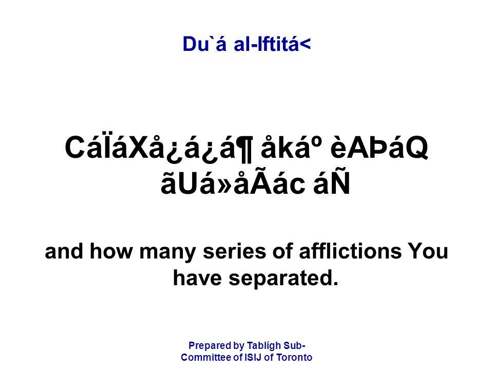 Prepared by Tablígh Sub- Committee of ISIJ of Toronto Du`á al-Iftitá< CáÏáXå¿á¿á¶ åkẠèAÞáQ ãUá»åÃác áÑ and how many series of afflictions You have separated.