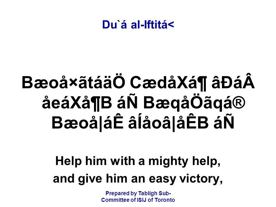 Prepared by Tablígh Sub- Committee of ISIJ of Toronto Du`á al-Iftitá< Bæoå×ãtáäÖ CædåXᶠâÐáåeáXå¶B áÑ BæqåÖãqá® Bæoå|áÊ âÍåoâ|åÊB áÑ Help him with a mighty help, and give him an easy victory,