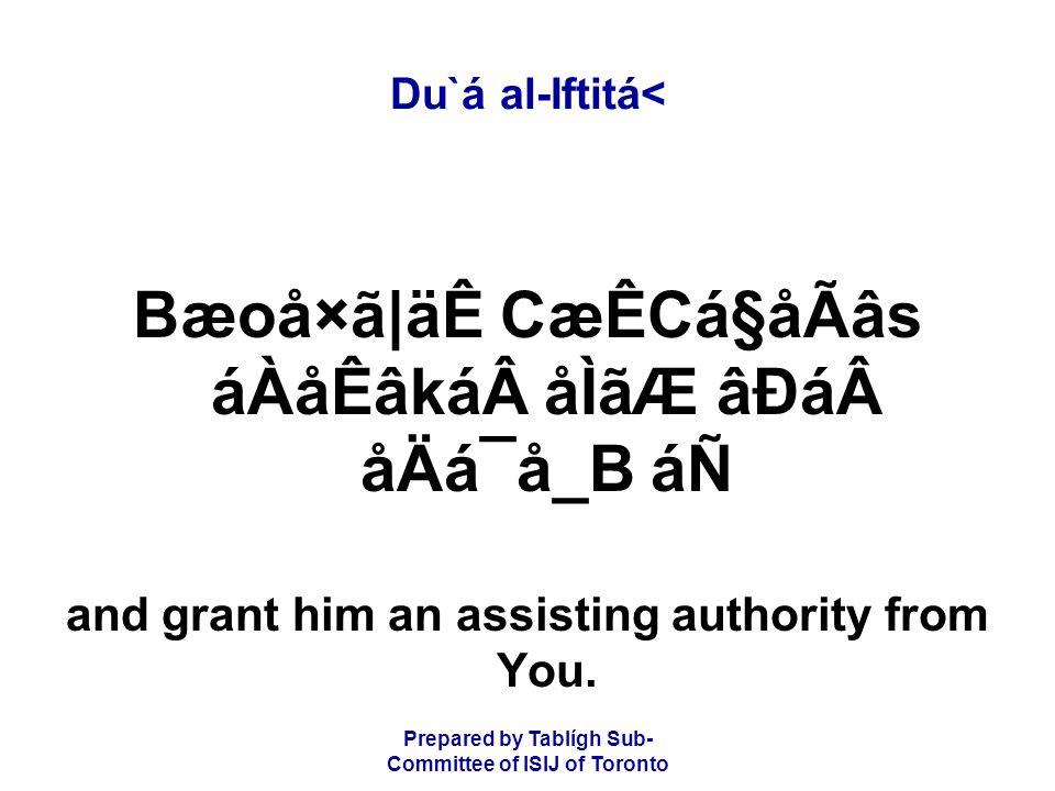 Prepared by Tablígh Sub- Committee of ISIJ of Toronto Du`á al-Iftitá< Bæoå×ã|äÊ CæÊCá§åÃâs áÀåÊâkáåÌãÆ âÐáåÄá¯å_B áÑ and grant him an assisting authority from You.