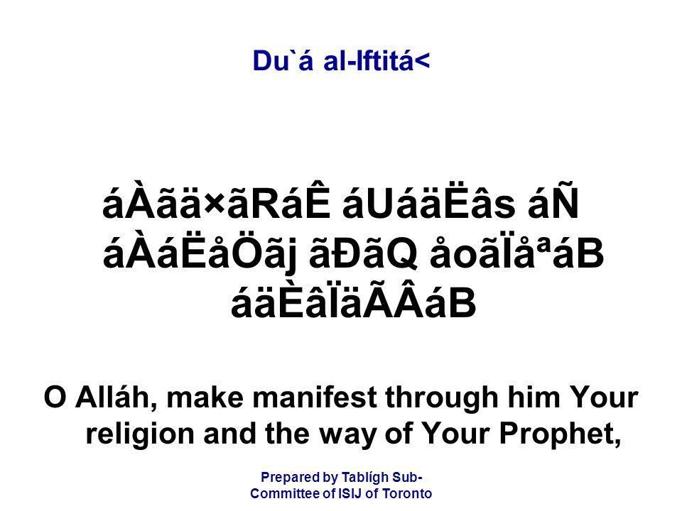 Prepared by Tablígh Sub- Committee of ISIJ of Toronto Du`á al-Iftitá< áÀãä×ãRáÊ áUáäËâs áÑ áÀáËåÖãj ãÐãQ åoãÏåªáB áäÈâÏäÃÂáB O Alláh, make manifest through him Your religion and the way of Your Prophet,