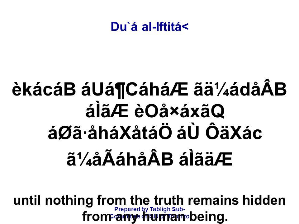 Prepared by Tablígh Sub- Committee of ISIJ of Toronto Du`á al-Iftitá< èkácáB áUá¶CáháÆ ãä¼ádåÂB áÌãÆ èOå×áxãQ áØã·åháXåtáÖ áÙ ÔäXác ã¼åÃáhåÂB áÌãäÆ until nothing from the truth remains hidden from any human being.