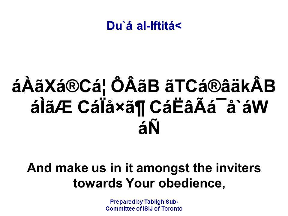 Prepared by Tablígh Sub- Committee of ISIJ of Toronto Du`á al-Iftitá< áÀãXá®CᦠÔÂãB ãTCá®âäkÂB áÌãÆ CáÏå×㶠CáËâÃá¯å`áW áÑ And make us in it amongst the inviters towards Your obedience,