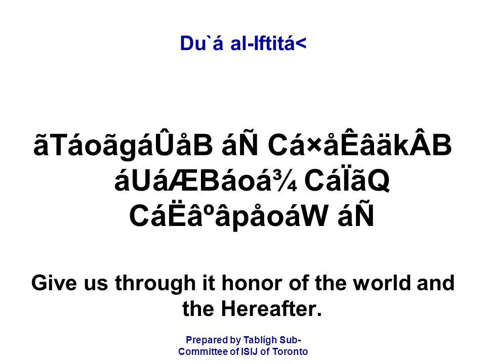 Prepared by Tablígh Sub- Committee of ISIJ of Toronto Du`á al-Iftitá< ãTáoãgáÛåB áÑ Cá×åÊâäkÂB áUáÆBáoá¾ CáÏãQ CáËâºâpåoáW áÑ Give us through it honor of the world and the Hereafter.