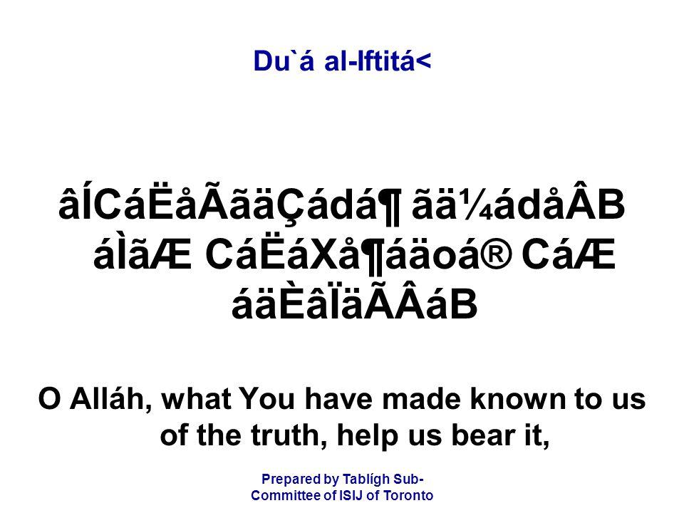 Prepared by Tablígh Sub- Committee of ISIJ of Toronto Du`á al-Iftitá< âÍCáËåÃãäÇádᶠãä¼ádåÂB áÌãÆ CáËáXå¶áäoá® CáÆ áäÈâÏäÃÂáB O Alláh, what You have made known to us of the truth, help us bear it,