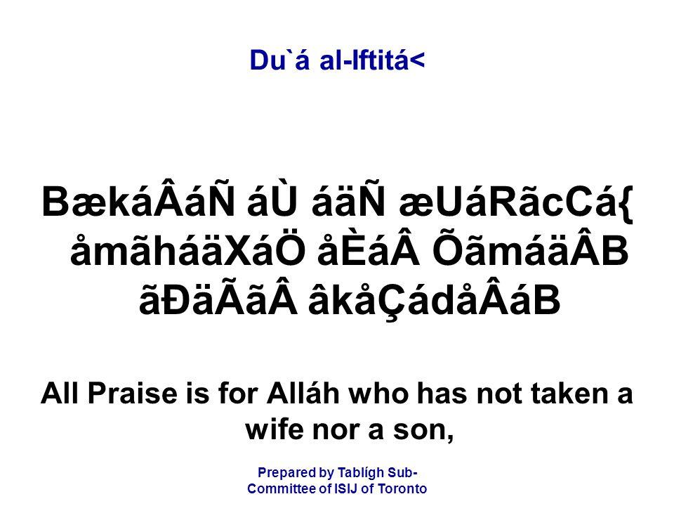 Prepared by Tablígh Sub- Committee of ISIJ of Toronto Du`á al-Iftitá< BækáÂáÑ áÙ áäÑ æUáRãcCá{ åmãháäXáÖ åÈáÕãmáäÂB ãÐäÃãâkåÇádåÂáB All Praise is for Alláh who has not taken a wife nor a son,