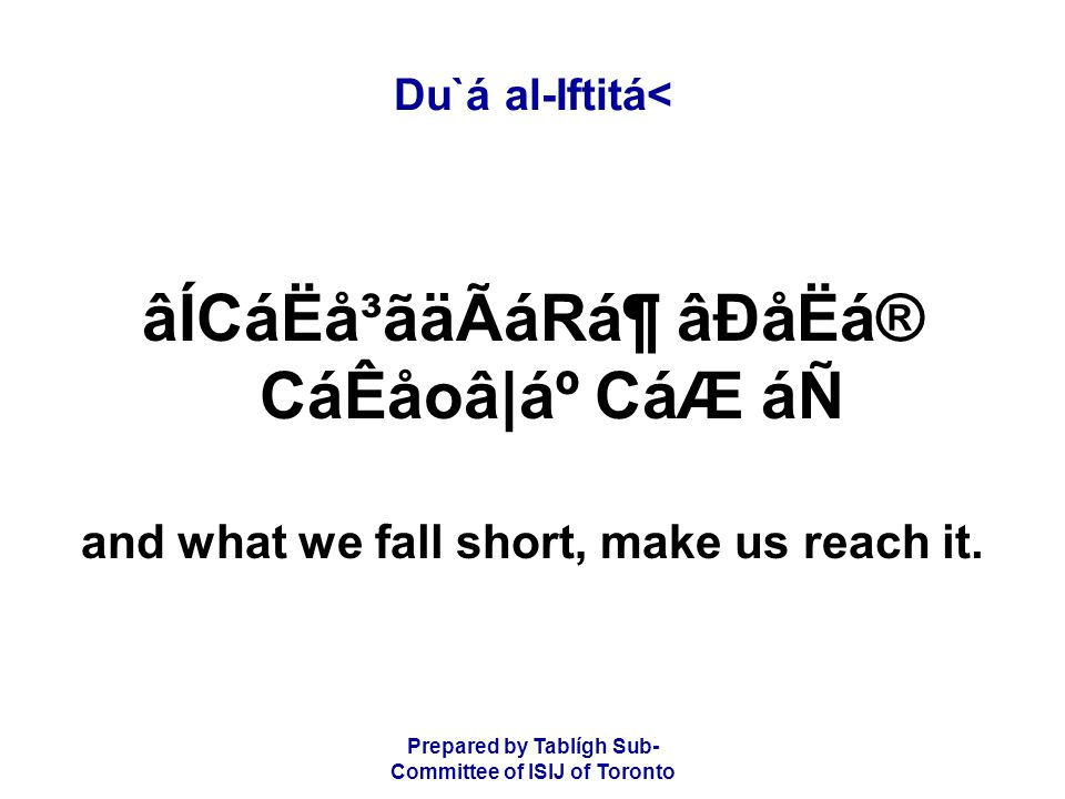 Prepared by Tablígh Sub- Committee of ISIJ of Toronto Du`á al-Iftitá< âÍCáËå³ãäÃáRᶠâÐåËá® CáÊåoâ|ẠCáÆ áÑ and what we fall short, make us reach it.
