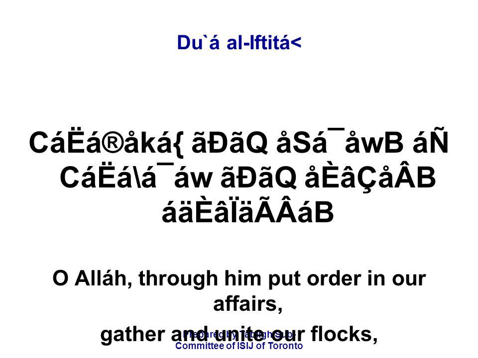 Prepared by Tablígh Sub- Committee of ISIJ of Toronto Du`á al-Iftitá< CáËá®åká{ ãÐãQ åSá¯åwB áÑ CáËá\á¯áw ãÐãQ åÈâÇåÂB áäÈâÏäÃÂáB O Alláh, through him put order in our affairs, gather and unite our flocks,