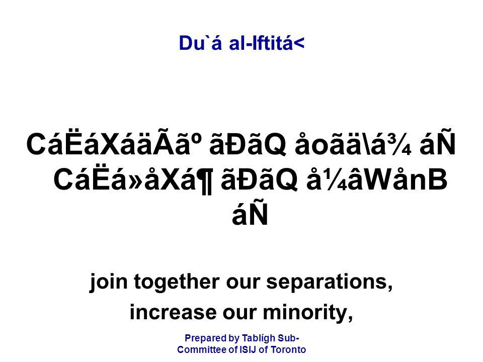 Prepared by Tablígh Sub- Committee of ISIJ of Toronto Du`á al-Iftitá< CáËáXáäÃ㺠ãÐãQ åoãä\á¾ áÑ CáËá»åXᶠãÐãQ å¼âWånB áÑ join together our separations, increase our minority,