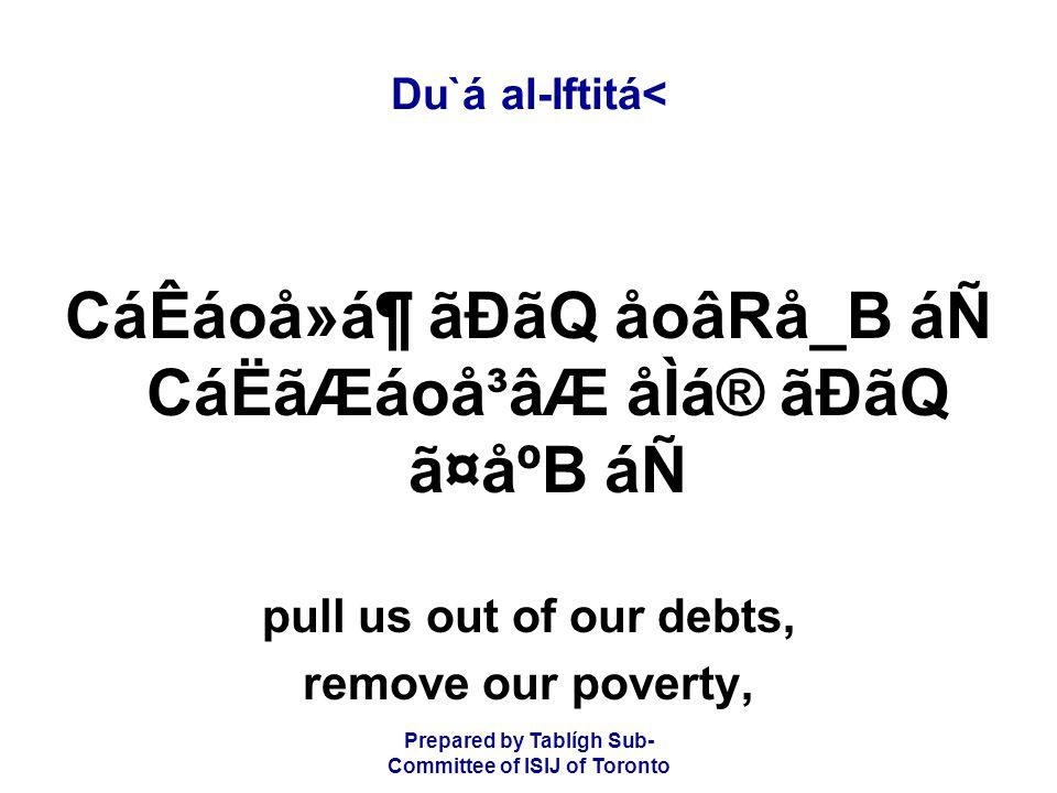 Prepared by Tablígh Sub- Committee of ISIJ of Toronto Du`á al-Iftitá< CáÊáoå»á¶ ãÐãQ åoâRå_B áÑ CáËãÆáoå³âÆ åÌá® ãÐãQ ã¤åºB áÑ pull us out of our debts, remove our poverty,