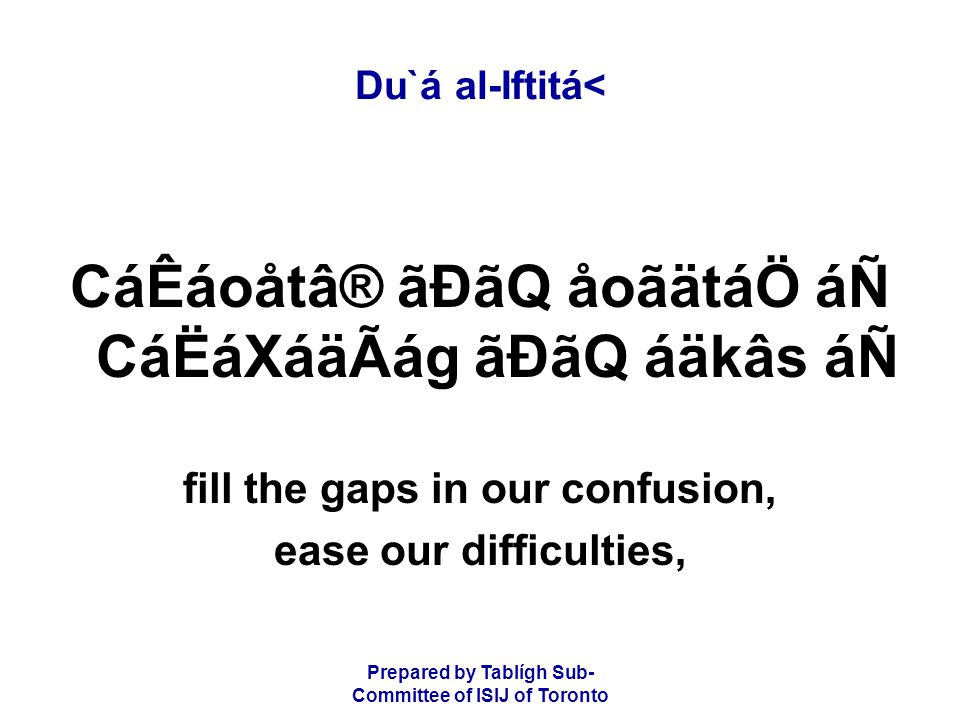 Prepared by Tablígh Sub- Committee of ISIJ of Toronto Du`á al-Iftitá< CáÊáoåtâ® ãÐãQ åoãätáÖ áÑ CáËáXáäÃág ãÐãQ áäkâs áÑ fill the gaps in our confusion, ease our difficulties,