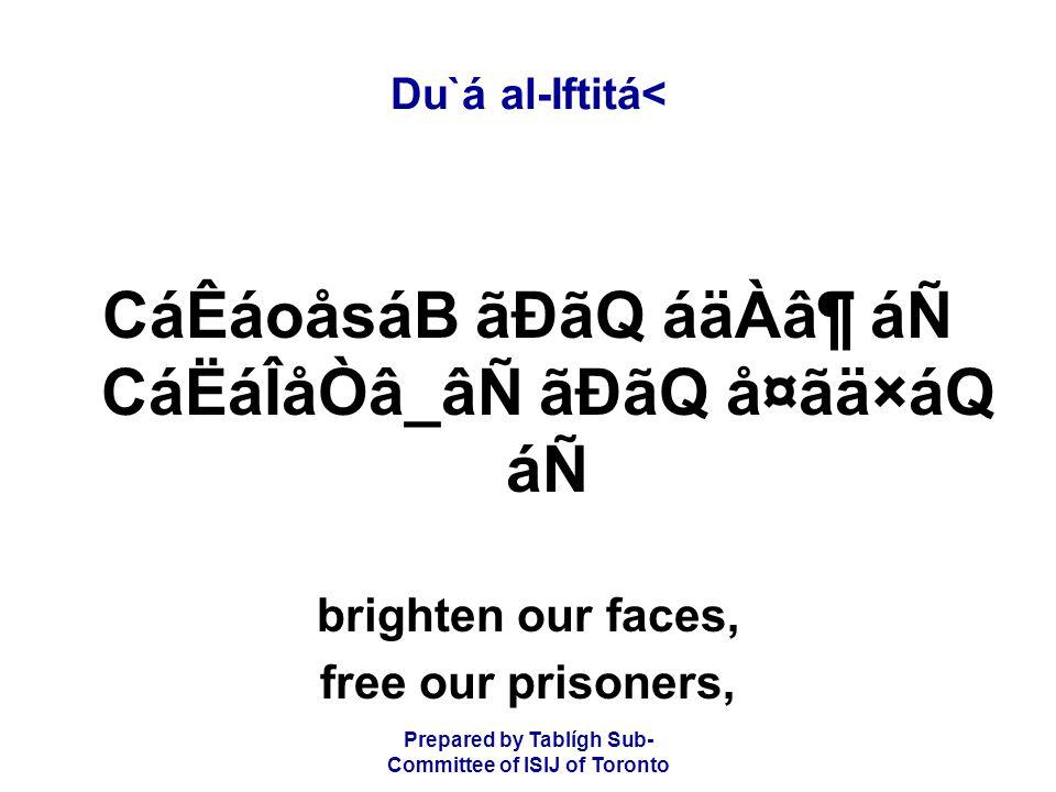 Prepared by Tablígh Sub- Committee of ISIJ of Toronto Du`á al-Iftitá< CáÊáoåsáB ãÐãQ áäÀⶠáÑ CáËáÎåÒâ_âÑ ãÐãQ å¤ãä×áQ áÑ brighten our faces, free our prisoners,