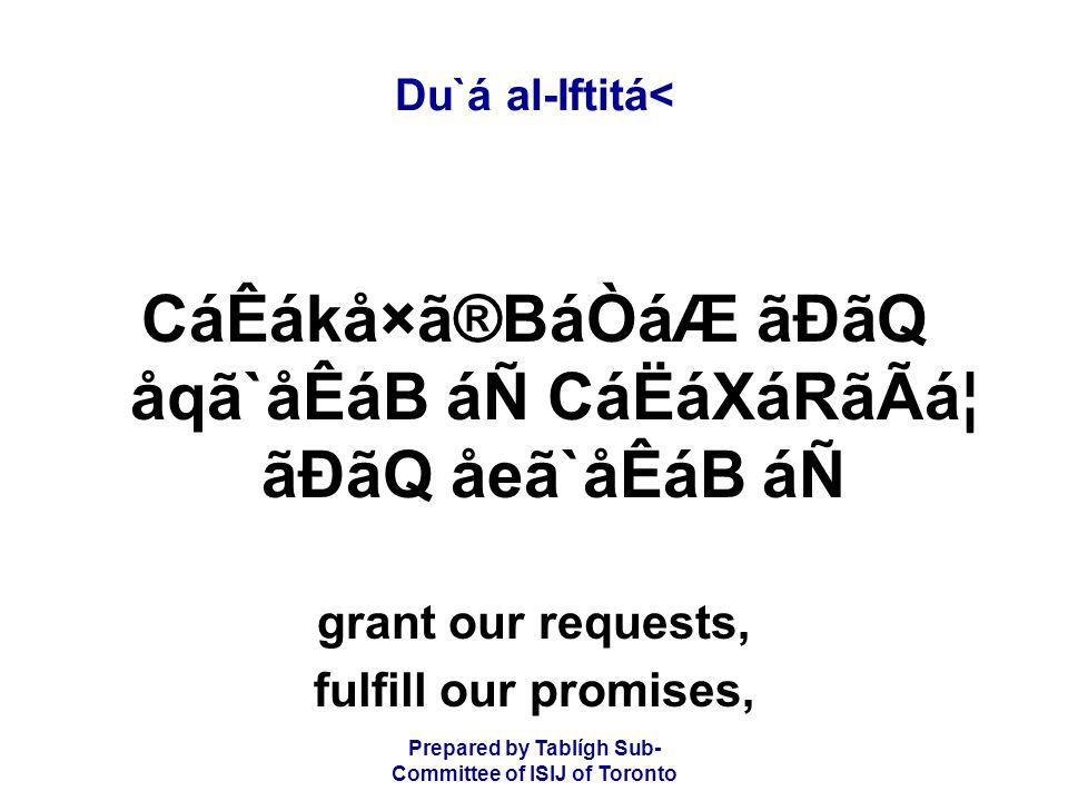 Prepared by Tablígh Sub- Committee of ISIJ of Toronto Du`á al-Iftitá< CáÊákå×ã®BáÒáÆ ãÐãQ åqã`åÊáB áÑ CáËáXáRãÃᦠãÐãQ åeã`åÊáB áÑ grant our requests, fulfill our promises,