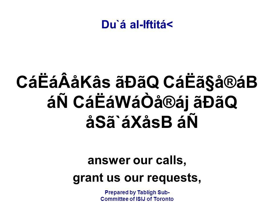 Prepared by Tablígh Sub- Committee of ISIJ of Toronto Du`á al-Iftitá< CáËáÂåKâs ãÐãQ CáËã§å®áB áÑ CáËáWáÒå®áj ãÐãQ åSã`áXåsB áÑ answer our calls, grant us our requests,