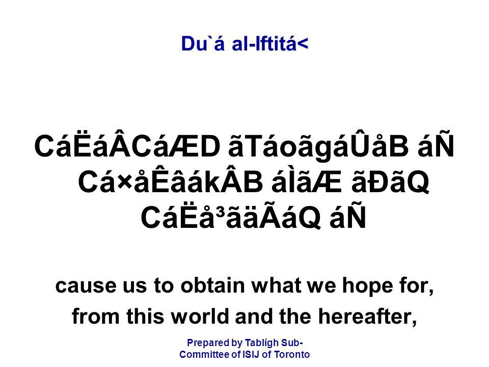 Prepared by Tablígh Sub- Committee of ISIJ of Toronto Du`á al-Iftitá< CáËáÂCáÆD ãTáoãgáÛåB áÑ Cá×åÊâákÂB áÌãÆ ãÐãQ CáËå³ãäÃáQ áÑ cause us to obtain what we hope for, from this world and the hereafter,