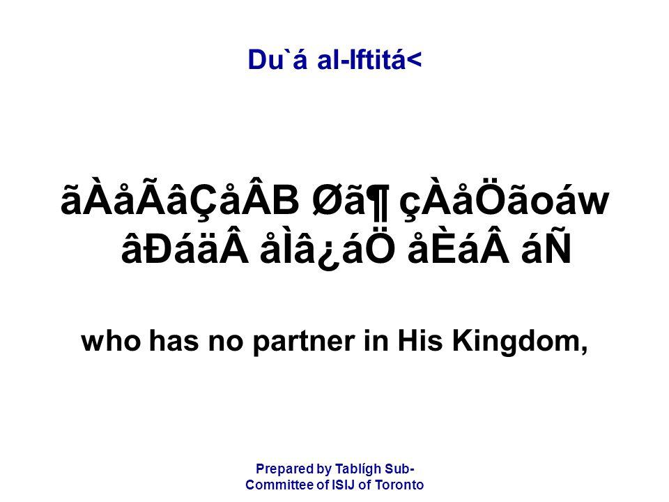 Prepared by Tablígh Sub- Committee of ISIJ of Toronto Du`á al-Iftitá< ãÀåÃâÇåÂB Ø㶠çÀåÖãoáw âÐáäåÌâ¿áÖ åÈááÑ who has no partner in His Kingdom,